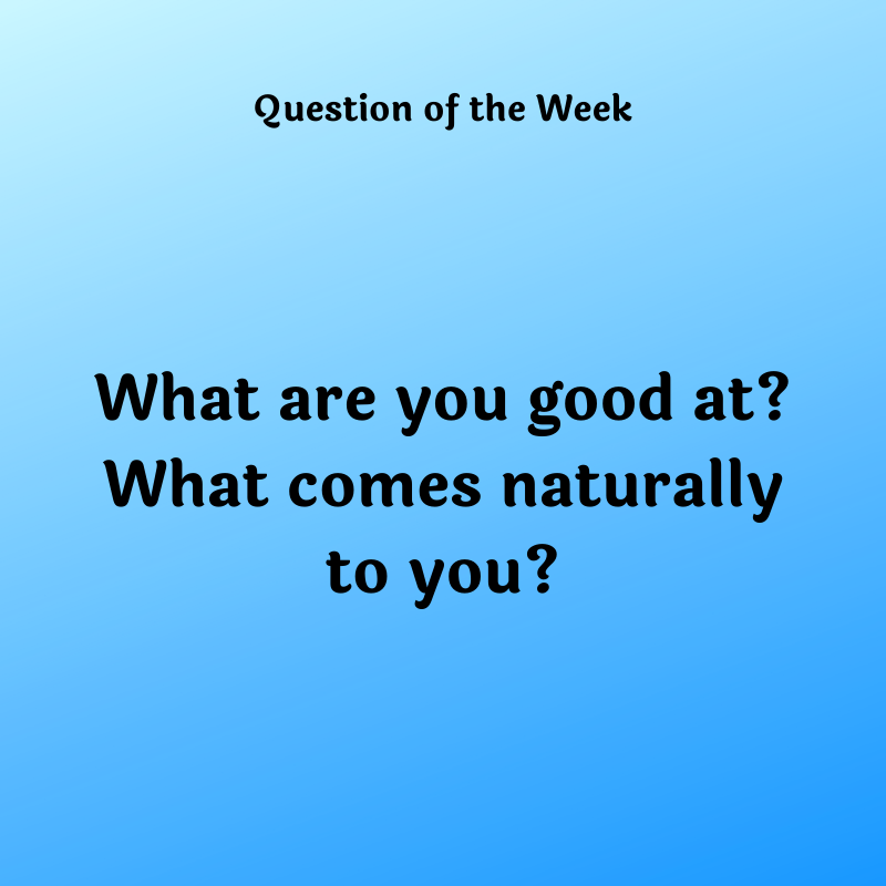 What are you good at? What comes naturally to you?