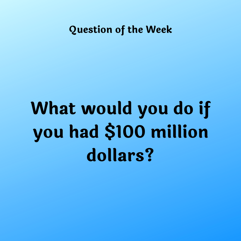 What would you do if you had $100 million dollars?
