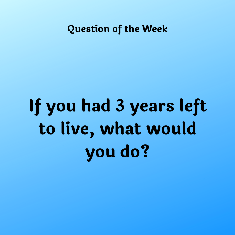 If you only had 3 years left to live, what would you do?